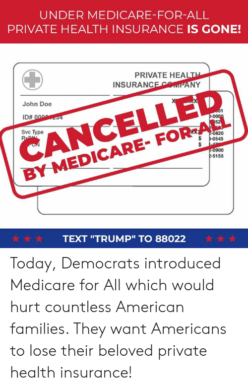 "Health Insurance: UNDER MEDICARE-FOR-ALL  PRIVATE HEALTH INSURANCE IS GONE!  PRIVATE HEALT  INSURANCEMIPANY  CANCELLED  BY MEDICARE- FOR-ALL  John Doe  Svc Type  0820  0900  -S155  ☆☆☆  TEXT ""TRUMP"" TO 88022  ☆☆☆ Today, Democrats introduced Medicare for All which would hurt countless American families. They want Americans to lose their beloved private health insurance!"