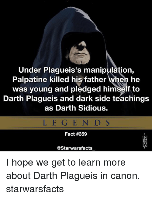 sidious: Under Plagueis's manipulation,  Palpatine killed his father when he  was young and pledged himself to  Darth Plagueis and dark side teachings  as Darth Sidious.  LEGEN D S  Fact #359  @Starwarsfacts I hope we get to learn more about Darth Plagueis in canon. starwarsfacts