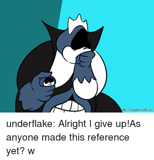 i give up: underflake:  Alright I give up!As anyone made this reference yet? w