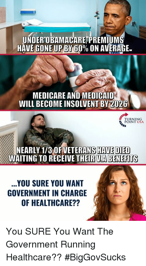 "Memes, Medicare, and Government: UNDEROBAMACARETPREMIUM  HAVEGONEUPBY 60% ON AVERAGE.""  MEDICARE AND MEDICAID  WILL BECOME INSOLVENT BY2026  TURNING  POINT USA  NEARLY 1/3 OFVETERANS HAVE DIED  WAITING TO RECEIVE THEIR UA BENEFITS  YOU SURE YOU WANT  GOVERNMENT IN CHARGE  OF HEALTHCARE?? You SURE You Want The Government Running Healthcare?? #BigGovSucks"