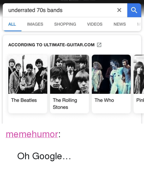 """Google, News, and Shopping: underrated 70s bands  ALL  IMAGES  SHOPPING  VIDEOS  NEWS  ACCORDING TO ULTIMATE-GUITAR.COM  Pinl  The Rolling  Stones  The Beatles  The Who <p><a href=""""http://memehumor.net/post/174262894308/oh-google"""" class=""""tumblr_blog"""">memehumor</a>:</p>  <blockquote><p>Oh Google…</p></blockquote>"""