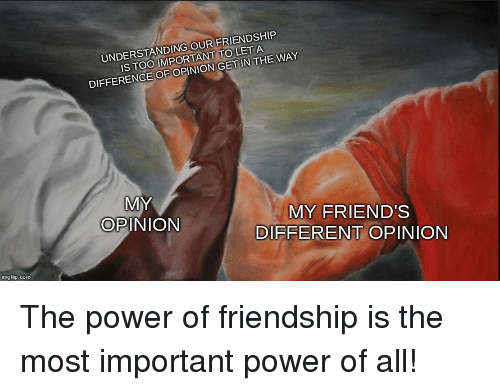 Friends, Power, and Friendship: UNDERSTANDING OUR FRIENDSHIP  IS TOO IMPORTANT TO LET A  DIFFERENCE OF OPINION GET IN THE WAY  MY  OPINION  MY FRIEND'S  DIFFERENT OPINION  imgflip.com The power of friendship is the most important power of all!