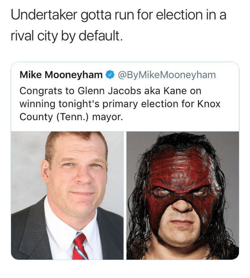Glenn: Undertaker gotta run for election in a  rival city by default.  Mike Mooneyham @ByMikeMooneyham  Congrats to Glenn Jacobs aka Kane on  winning tonight's primary election for Knox  County (Tenn.) mayor.