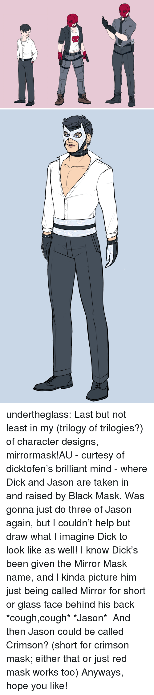 Last But Not Least: undertheglass:  Last but not least in my (trilogy of trilogies?) of character designs, mirrormask!AU - curtesy of dicktofen's brilliant mind - where Dick and Jason are taken in and raised by Black Mask. Was gonna just do three of Jason again, but I couldn't help but draw what I imagine Dick to look like as well! I know Dick's been given the Mirror Mask name, and I kinda picture him just being called Mirror for short or glass face behind his back *cough,cough* *Jason* And then Jason could be called Crimson? (short for crimson mask; either that or just red mask works too) Anyways, hope you like!
