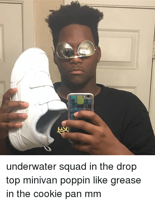 Drop Tops: underwater squad in the drop top minivan poppin like grease in the cookie pan mm