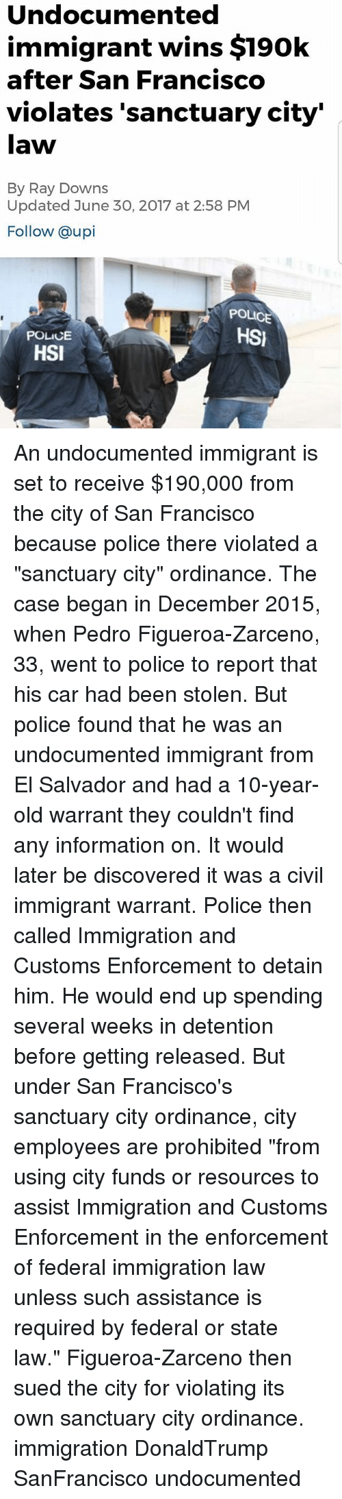 """Memes, Police, and Immigration: Undocumented  immigrant wins $190k  after San Francisco  violates 'sanctuary city'  law  By Ray Downs  Updated June 30, 2017 at 2:58 PM  Follow @upi  POLICE  HSI  POLICE  HSI An undocumented immigrant is set to receive $190,000 from the city of San Francisco because police there violated a """"sanctuary city"""" ordinance. The case began in December 2015, when Pedro Figueroa-Zarceno, 33, went to police to report that his car had been stolen. But police found that he was an undocumented immigrant from El Salvador and had a 10-year-old warrant they couldn't find any information on. It would later be discovered it was a civil immigrant warrant. Police then called Immigration and Customs Enforcement to detain him. He would end up spending several weeks in detention before getting released. But under San Francisco's sanctuary city ordinance, city employees are prohibited """"from using city funds or resources to assist Immigration and Customs Enforcement in the enforcement of federal immigration law unless such assistance is required by federal or state law."""" Figueroa-Zarceno then sued the city for violating its own sanctuary city ordinance. immigration DonaldTrump SanFrancisco undocumented"""