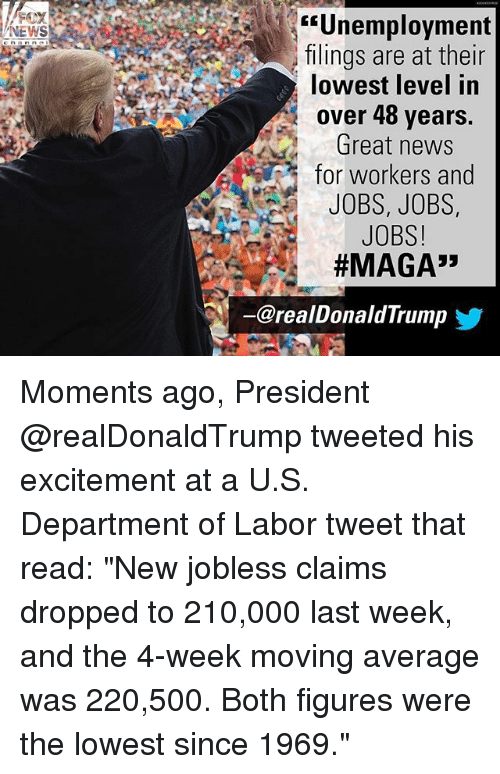 "Memes, News, and Jobs: Unemployment  ilings are at their  lowest level in  over 48 years.  Great news  for workers and  JOBS, JOBS,  JOBS!  #MAGA"",  NEWS  ー@realDonaldTrump  步 Moments ago, President @realDonaldTrump tweeted his excitement at a U.S. Department of Labor tweet that read: ""New jobless claims dropped to 210,000 last week, and the 4-week moving average was 220,500. Both figures were the lowest since 1969."""