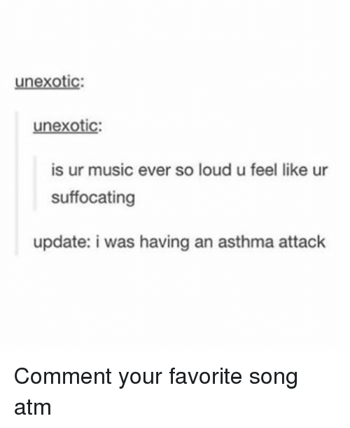 Memes, Music, and Asthma: unexotic:  unexotic  is ur music ever so loud u feel like ur  suffocating  update: i was having an asthma attack Comment your favorite song atm