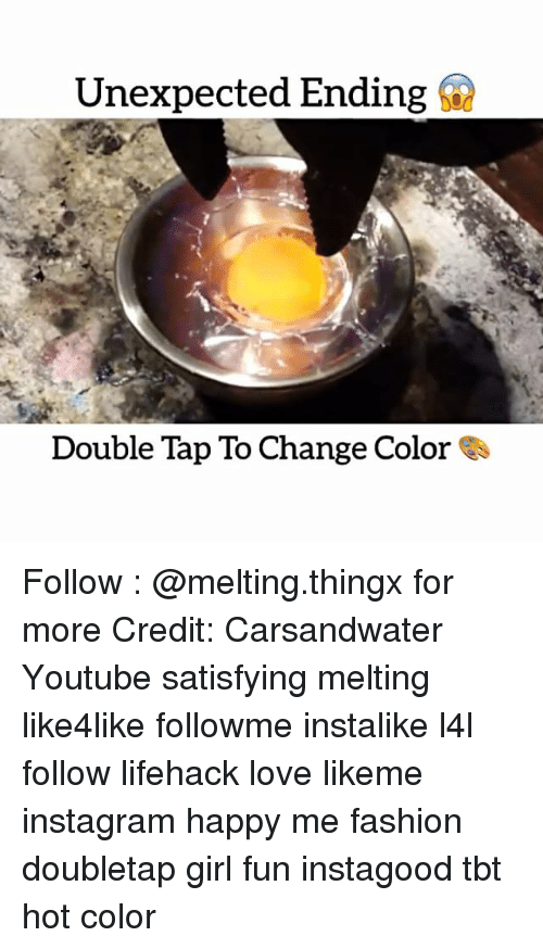 Memes, 🤖, and Lifehacks: Unexpected Ending  Double Tap To Change Color Follow : @melting.thingx for more Credit: Carsandwater Youtube satisfying melting like4like followme instalike l4l follow lifehack love likeme instagram happy me fashion doubletap girl fun instagood tbt hot color