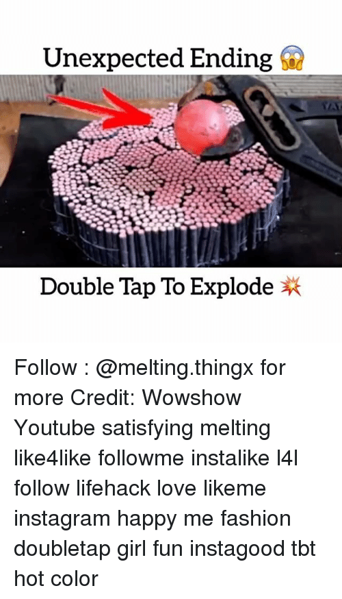 Memes, 🤖, and Lifehacks: Unexpected Ending  Double Tap To Explode Follow : @melting.thingx for more Credit: Wowshow Youtube satisfying melting like4like followme instalike l4l follow lifehack love likeme instagram happy me fashion doubletap girl fun instagood tbt hot color