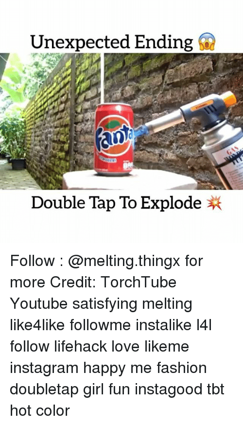 Memes, 🤖, and Lifehacks: Unexpected Ending  Double Tap To Explode Follow : @melting.thingx for more Credit: TorchTube Youtube satisfying melting like4like followme instalike l4l follow lifehack love likeme instagram happy me fashion doubletap girl fun instagood tbt hot color
