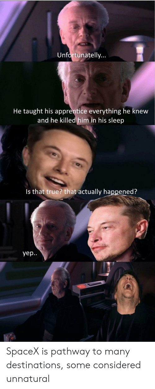 True, Spacex, and Sleep: Unfortunatelly  He taught his apprentice everything he knew  and he killed him in his sleep  Is that true? that actually happened?  yep. SpaceX is pathway to many destinations, some considered unnatural