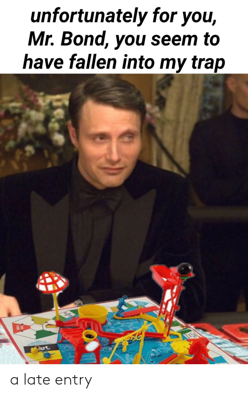 bond: unfortunately for you,  Mr. Bond, you seem to  have fallen into my trap  Fart a late entry