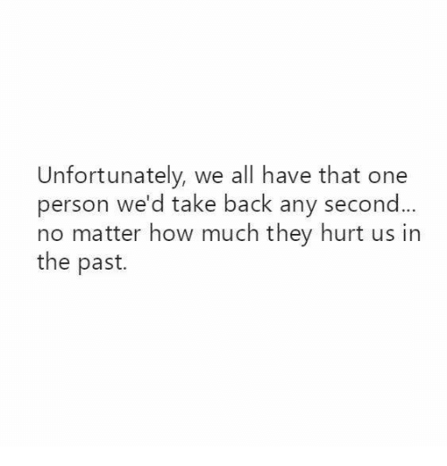 Pasteing: Unfortunately, we all have that one  person we'd take back any second  no matter how much they hurt us in  the past.