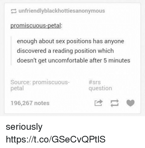 promiscuous: unfriendlyblackhottiesa nonymous  promiscuous-petal:  enough about sex positions has anyone  discovered a reading position which  doesn't get uncomfortable after 5 minutes  Source: promiscuous-  petal  #srs  question  196,267 notes seriously https://t.co/GSeCvQPtlS