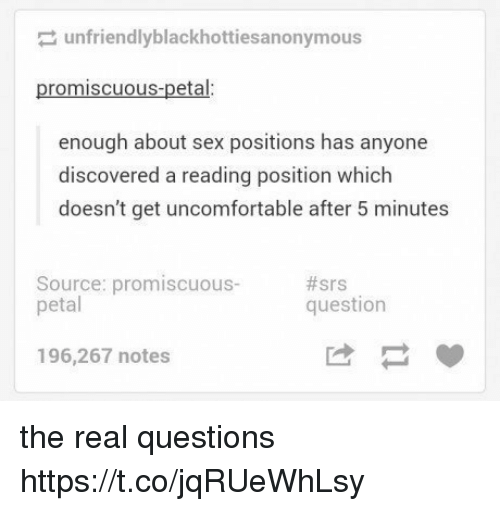 Sex, The Real, and Sex Positions: unfriendlyblackhottiesa nonymous  promiscuous-petal:  enough about sex positions has anyone  discovered a reading position which  doesn't get uncomfortable after 5 minutes  Source: promiscuous-  petal  #srs  question  196,267 notes the real questions https://t.co/jqRUeWhLsy