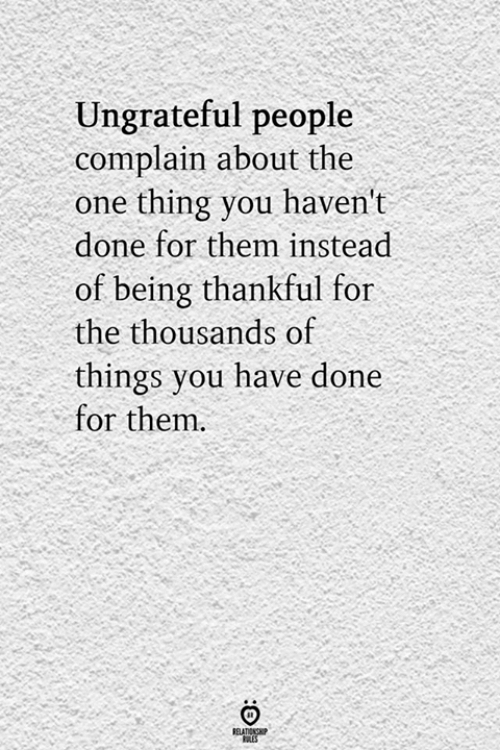 The Thing, Them, and Thing: Ungrateful people  complain about the  thing you haven't  done for them instead  of being thankful for  the thousands of  things you have done  for them.  RELATIONS  LES