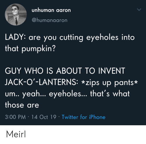 Iphone, Twitter, and Pumpkin: unhuman aaron  @humanaaron  LADY: are you cutting eyeholes into  that pumpkin?  GUY WHO IS ABOUT TO INVENT  JACK-O'-LANTERNS: *zips up pants*  um.. yea... eyeholes... that's what  those are  3:00 PM 14 Oct 19 Twitter for iPhone Meirl