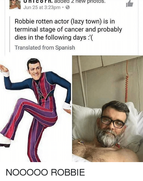 Unicorning: Unicorn. added z new pnotos  lun 2503.23 added 2 new pnotos.  I  Jun 25 at 3:23pm .  Robbie rotten actor (lazy town) is in  terminal stage of cancer and probably  dies in the following days :'(  Translated from Spanish NOOOOO ROBBIE