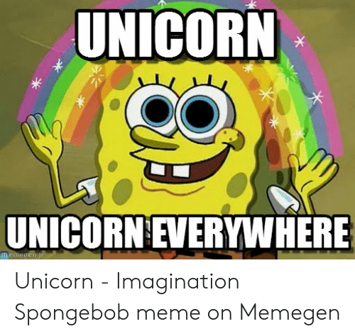 Unicorn Unicorn: UNICORN  UNICORN EVERYWHERE Unicorn - Imagination Spongebob meme on Memegen