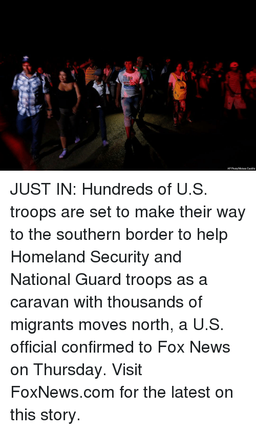Memes, News, and Fox News: UNIDO  ORAZO  AP Photo/Moises Castillo JUST IN: Hundreds of U.S. troops are set to make their way to the southern border to help Homeland Security and National Guard troops as a caravan with thousands of migrants moves north, a U.S. official confirmed to Fox News on Thursday. Visit FoxNews.com for the latest on this story.