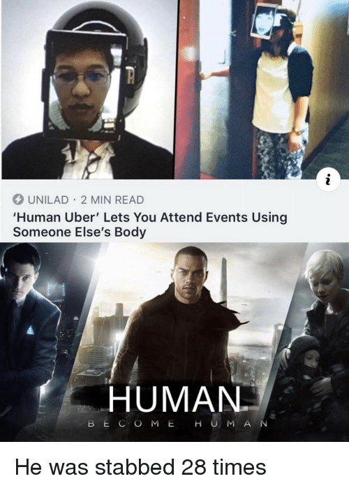 Uber, Human, and You: UNILAD 2 MIN READ  'Human Uber' Lets You Attend Events Using  Someone Else's Body  HUMAN  BE C O M E H U M A N He was stabbed 28 times