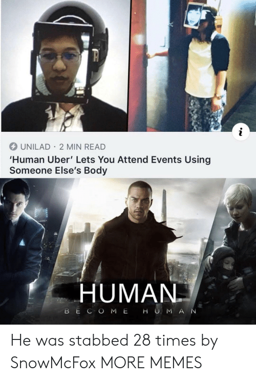 Dank, Memes, and Target: UNILAD 2 MIN READ  'Human Uber' Lets You Attend Events Using  Someone Else's Body  HUMAN  BE C O M E H U M A N He was stabbed 28 times by SnowMcFox MORE MEMES