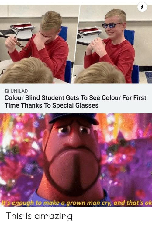 Glasses, Time, and Amazing: UNILAD  Colour Blind Student Gets To See Colour For First  Time Thanks To Special Glasses  It's enough to make a grown man cry, and that's ok This is amazing