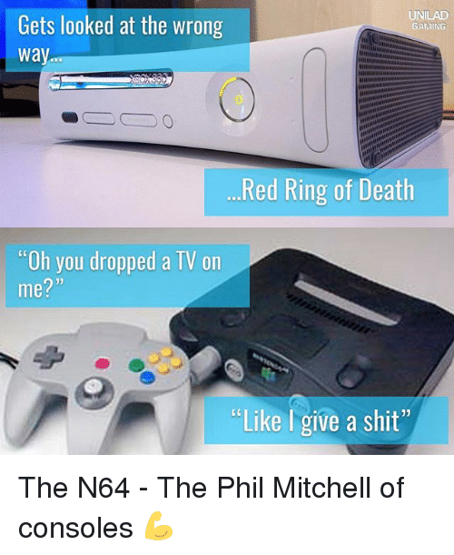 "n64: UNILAD  Gets looked at the wrong  GAMING  way  Red Ring of Death  ""Oh you dropped a TV on  me?  ""Like give a shit"" The N64 - The Phil Mitchell of consoles 💪"