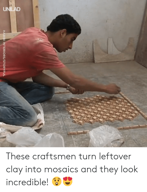 clay: UNILAD  HABIBI INTERIORS/STORYFUL These craftsmen turn leftover clay into mosaics and they look incredible! 😲😍