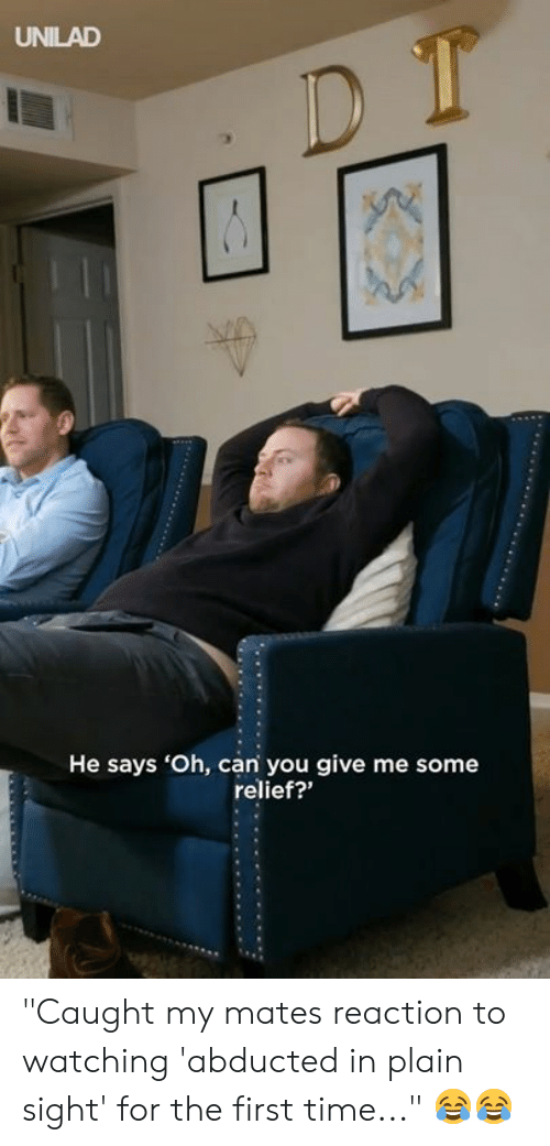 """Dank, Time, and In Plain Sight: UNILAD  He says 'Oh, can you give me some  relief?"""" """"Caught my mates reaction to watching 'abducted in plain sight' for the first time..."""" 😂😂"""