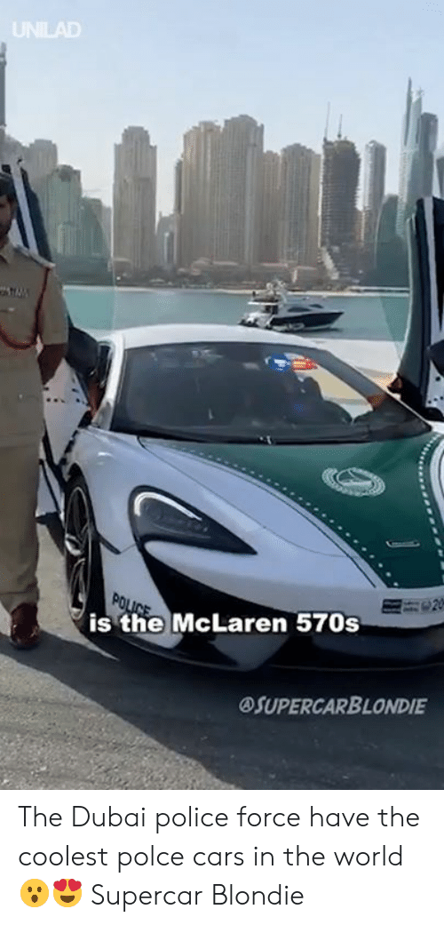 Cars, Dank, and Police: UNILAD  is the McLaren 570s  OSUPERCARBLONDIE The Dubai police force have the coolest polce cars in the world 😮😍  Supercar Blondie