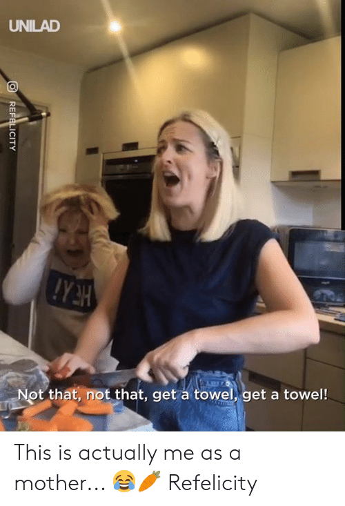 Dank, 🤖, and Mother: UNILAD  Not that, not that, get a towel, get a towel!  REFELICITY This is actually me as a mother... 😂🥕  Refelicity