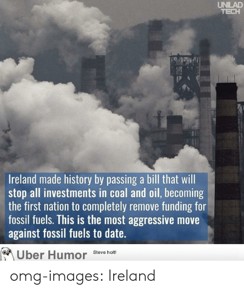 Omg, Tumblr, and Uber: UNILAD  TECH  Ireland made history by passing a bill that will  stop all investments in coal and oil, becoming  the first nation to completely remove funding for  fossil fuels. This is the most aggressive move  against fossil fuels to date.  Uber Humor Steve holt omg-images:  Ireland