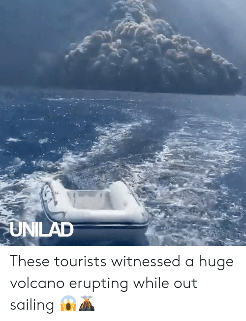 sailing: UNILAD These tourists witnessed a huge volcano erupting while out sailing 😱🌋