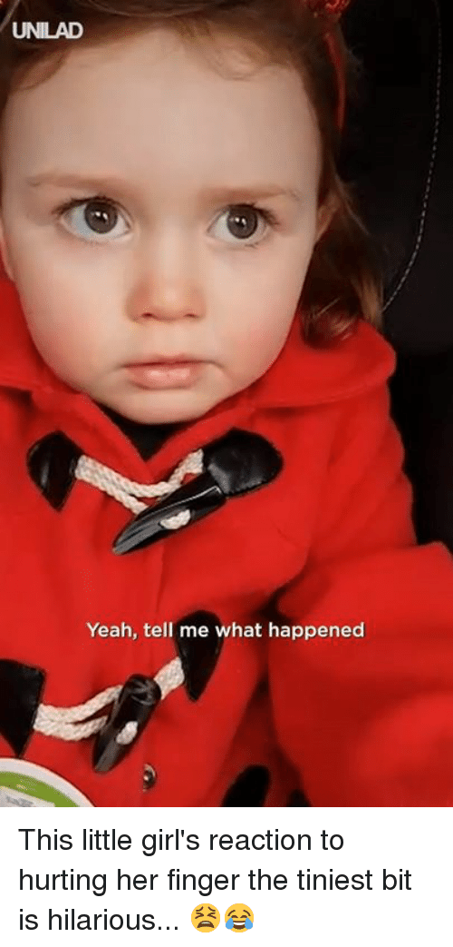 Her Finger: UNILAD  Yeah, tell me what happened This little girl's reaction to hurting her finger the tiniest bit is hilarious... 😫😂