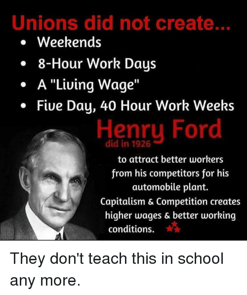 """Memes, School, and Work: Unions did not create..  . Weekends  . 8-Hour Work Days  . A """"Liuing Wage""""  Five Day, 40 Hour Work Weeks  Henry Ford  did in 1926  to attract better workers  from his competitors for his  automobile plant.  Capitalism & Competition creates  higher wages & better working  conditions. They don't teach this in school any more."""