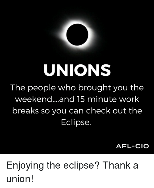 the weekenders: UNIONS  The people who brought you the  weekend... .and 15 minute work  breaks so you can check out the  Eclipse.  AFL-CIO Enjoying the eclipse? Thank a union!
