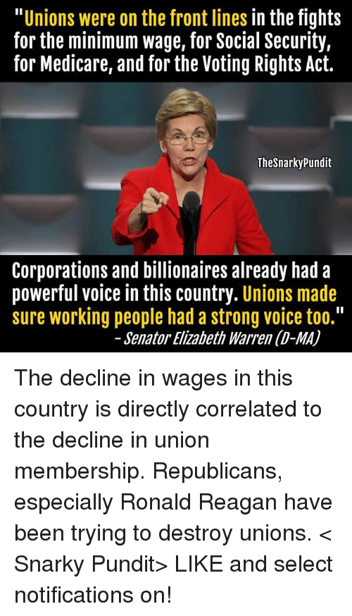 "Elizabeth Warren, Memes, and Work: Unions were on the front lines  in the fights  for the minimum wage, for Social Security,  for Medicare, and for the Voting Rights Act.  The Snarkypundit  Corporations and billionaires already had a  powerful voice in this country  Unions made  sure working people had a strong voice too.""  Senator Elizabeth Warren (D-MA) The decline in wages in this country is directly correlated to the decline in union membership. Republicans, especially Ronald Reagan have been trying to destroy unions. < Snarky Pundit> LIKE and select notifications on!"