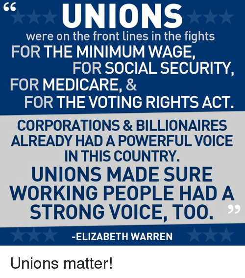 Elizabeth Warren, Memes, and Work: UNIONS  were on the front lines in the fights  FOR THE MINIMUM WAGE,  FOR SOCIAL SECURITY  FOR MEDICARE, &  FOR THE VOTING RIGHTS ACT.  CORPORATIONS & BILLIONAIRES  ALREADY HAD A POWERFUL VOICE  IN THIS COUNTRY.  UNIONS MADE SURE  WORKING PEOPLE HAD A  STRONG VOICE, T00.  99  ELIZABETH WARREN Unions matter!