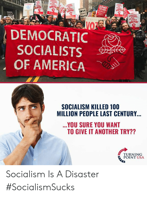democratic: UNITE  NOMEN  WORLD  UNITE!  DEMOCRATIC  SOCIALISTS  OF AMERICA  SOCIALISM KILLED 100  MILLION PEOPLE LAST CENTURY  YOU SURE YOU WANT  TO GIVE IT ANOTHER TRY??  TURNING  POINT USA Socialism Is A Disaster #SocialismSucks