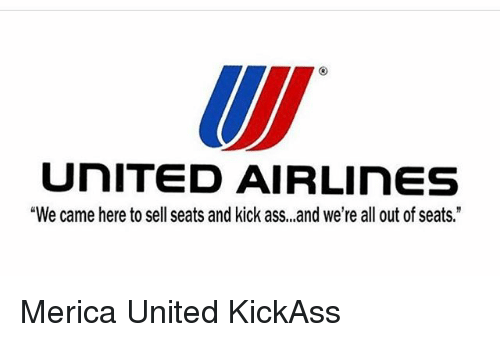 "Ass, Memes, and United: UNITED AIR LInES  ""We came here to sell seats and kick ass,,,and we're all out of seats."" Merica United KickAss"