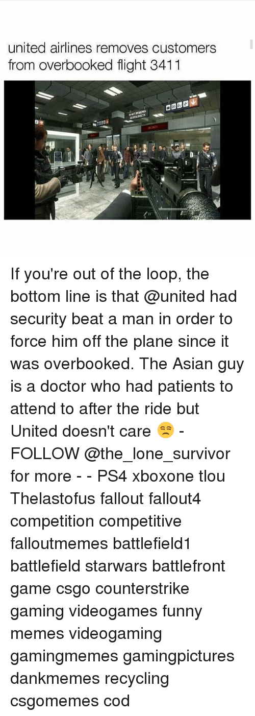 Fallouts: united airlines removes customers  from overbooked flight 3411 If you're out of the loop, the bottom line is that @united had security beat a man in order to force him off the plane since it was overbooked. The Asian guy is a doctor who had patients to attend to after the ride but United doesn't care 😒 - FOLLOW @the_lone_survivor for more - - PS4 xboxone tlou Thelastofus fallout fallout4 competition competitive falloutmemes battlefield1 battlefield starwars battlefront game csgo counterstrike gaming videogames funny memes videogaming gamingmemes gamingpictures dankmemes recycling csgomemes cod