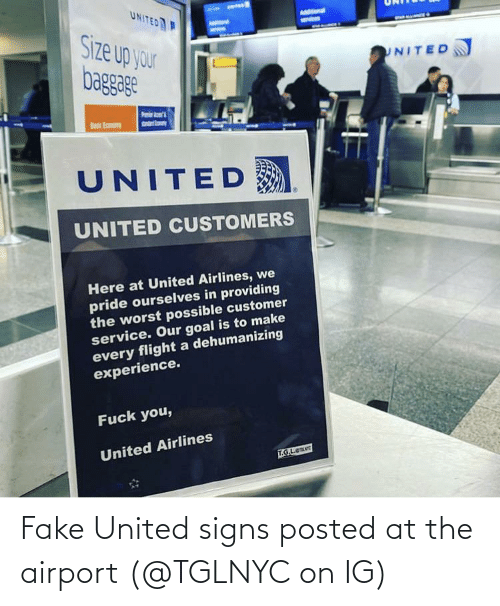 basic: UNITED  AMStonal  Size up your  baggage  UNITED  sndrto  Basic Eamony  UNITED  UNITED CUSTOMERS  Here at United Airlines, we  pride ourselves in providing  the worst possible customer  service. Our goal is to make  every flight a dehumanizing  experience.  Fuck you,  United Airlines  T.G.L.e Fake United signs posted at the airport (@TGLNYC on IG)
