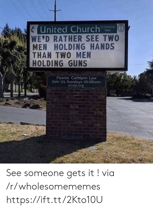Pastor: United Church  WE'D RATHER SEE TWO  MEN HOLDING HANDS  THAN TWO MEN  HOLDING GUNS  In Unversay  Place  Pastor Cathlynn Law  loin Us Sundays 10:00am  Ucup.org See someone gets it ! via /r/wholesomememes https://ift.tt/2Kto10U