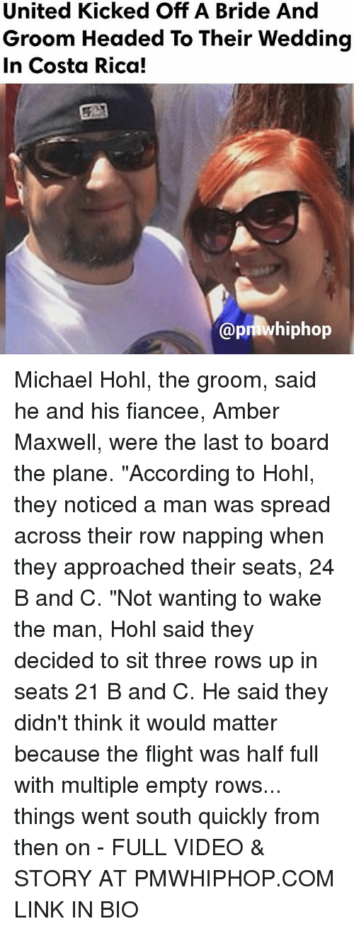"Memes, Costa Rica, and Flight: United Kicked Off A Bride And  Groom Headed To Their Wedding  In Costa Rica!  @pmwhiphop Michael Hohl, the groom, said he and his fiancee, Amber Maxwell, were the last to board the plane. ""According to Hohl, they noticed a man was spread across their row napping when they approached their seats, 24 B and C. ""Not wanting to wake the man, Hohl said they decided to sit three rows up in seats 21 B and C. He said they didn't think it would matter because the flight was half full with multiple empty rows... things went south quickly from then on - FULL VIDEO & STORY AT PMWHIPHOP.COM LINK IN BIO"