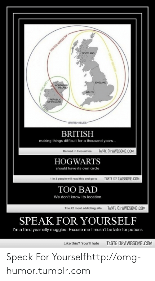 Be Late: UNITED KINGDOM  SCOTLAND  ENGLAND  NORTHERN  IRELAND  WALES  REPUBLIC  OP IRELAND  BRITISH ISLES-  BRITISH  making things difficult for a thousand years.  Banned in O countries  TASTE OFAWESOME.COM  HOGWARTS  should have its own circle  1 in 3 people will read this and go to  TASTE OF AWESOME.COM  TOO BAD  We don't know its location  The #2 most addicting site  TASTE OFAWESOME.COM  SPEAK FOR YOURSELF  I'm a third year silly muggles. Excuse me I musn't be late for potions  Like this? You'll hate  TASTE OF AWESOME.COM  GREAT BRITAIN  RELAND Speak For Yourselfhttp://omg-humor.tumblr.com