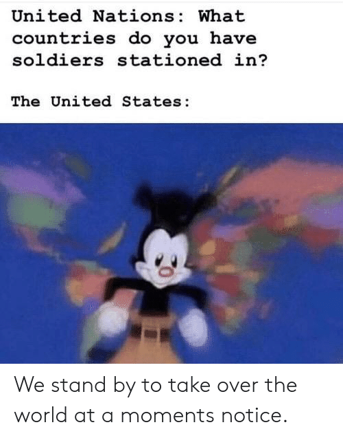 The United States: United Nations: What  countries do you have  soldiers stationed in?  The United States: We stand by to take over the world at a moments notice.