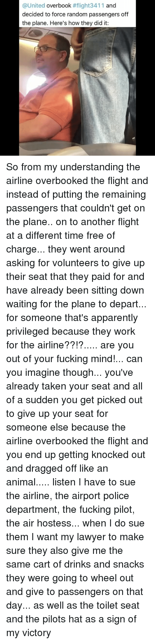 Apparently, Fucking, and Lawyer: @United  overbook  #flight3411 and  decided to force random passengers off  the plane. Here's how they did it: So from my understanding the airline overbooked the flight and instead of putting the remaining passengers that couldn't get on the plane.. on to another flight at a different time free of charge... they went around asking for volunteers to give up their seat that they paid for and have already been sitting down waiting for the plane to depart... for someone that's apparently privileged because they work for the airline??!?..... are you out of your fucking mind!... can you imagine though... you've already taken your seat and all of a sudden you get picked out to give up your seat for someone else because the airline overbooked the flight and you end up getting knocked out and dragged off like an animal..... listen I have to sue the airline, the airport police department, the fucking pilot, the air hostess... when I do sue them I want my lawyer to make sure they also give me the same cart of drinks and snacks they were going to wheel out and give to passengers on that day... as well as the toilet seat and the pilots hat as a sign of my victory