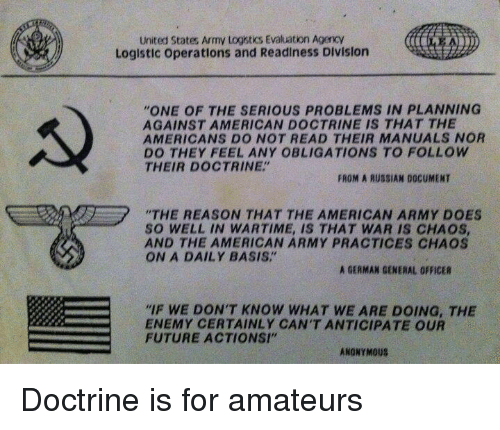 """Obligations: United States Army Logistics Evaluation AgencY  Loglstic operations and Readiness Division  """"ONE OF THE SERIOUS PROBLEMS IN PLANNING  AGAINST AMERICAN DOCTRINE IS THAT THE  AMERICANS DO NOT READ THEIR MANUALS NOR  DO THEY FEEL ANY OBLIGATIONS TO FOLLOW  THEIR DOCTRINE""""  FROM A RUSSIAN DOCUMENT  """"THE REASON THAT THE AMERICAN ARMY DOES  SO WELL IN WARTIME, IS THAT WAR IS CHAOS  AND THE AMERICAN ARMY PRACTICES CHAOS  ON A DAILY BASIS.""""  A GERMAN GENERAL OFFICER  IF WE DON'T KNOW WHAT WE ARE DOING, THE  ENEMY CERTAINLY CAN'T ANTICIPATE OUR  FUTURE ACTIONSI""""  ANONYMOUS Doctrine is for amateurs"""